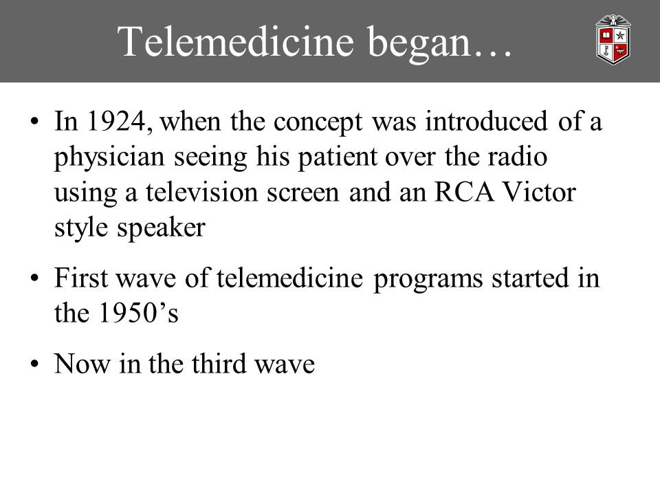Telemedicine began… In 1924, when the concept was introduced of a physician seeing his patient over the radio using a television screen and an RCA Victor style speaker First wave of telemedicine programs started in the 1950's Now in the third wave