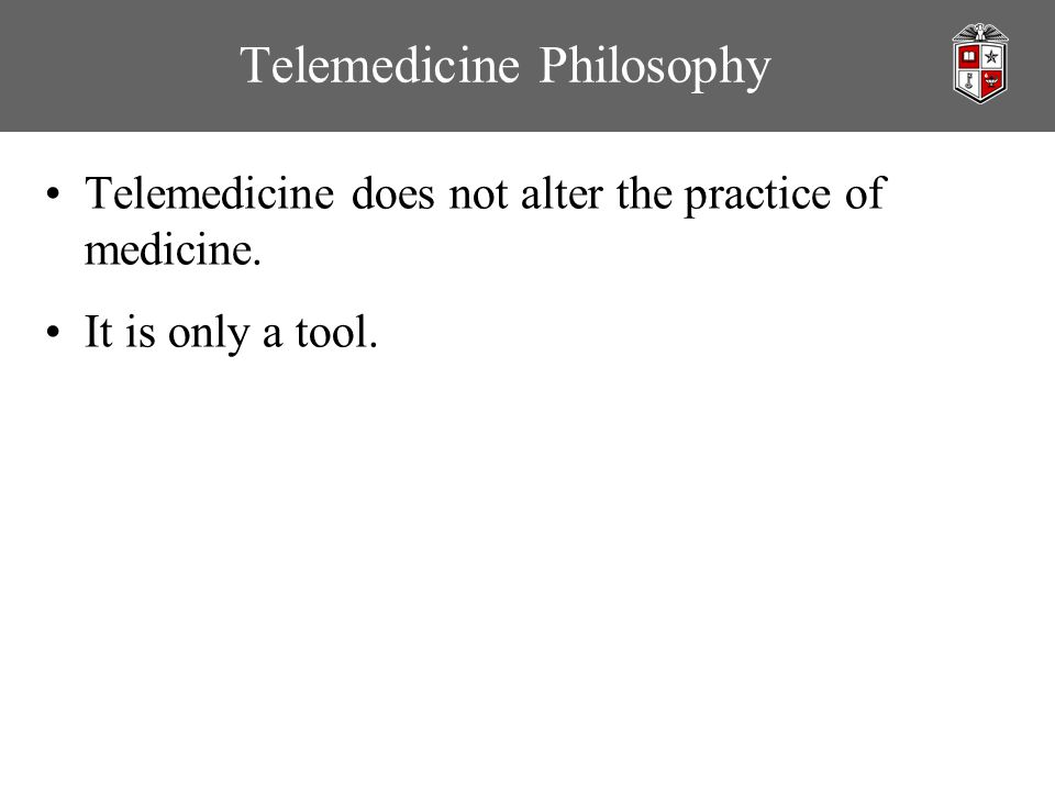 Telemedicine Philosophy Telemedicine does not alter the practice of medicine. It is only a tool.
