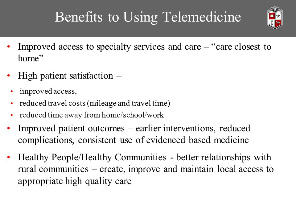Benefits to Using Telemedicine Improved access to specialty services and care – care closest to home High patient satisfaction – improved access, reduced travel costs (mileage and travel time) reduced time away from home/school/work Improved patient outcomes – earlier interventions, reduced complications, consistent use of evidenced based medicine Healthy People/Healthy Communities - better relationships with rural communities – create, improve and maintain local access to appropriate high quality care