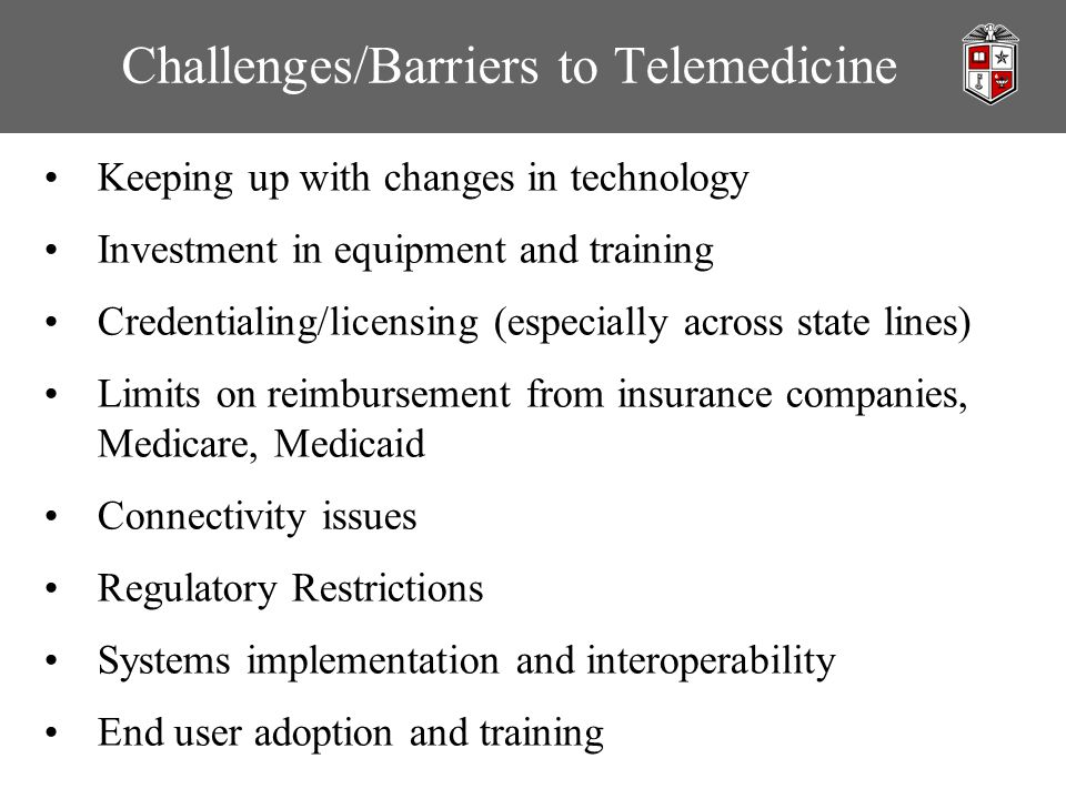 Challenges/Barriers to Telemedicine Keeping up with changes in technology Investment in equipment and training Credentialing/licensing (especially across state lines) Limits on reimbursement from insurance companies, Medicare, Medicaid Connectivity issues Regulatory Restrictions Systems implementation and interoperability End user adoption and training