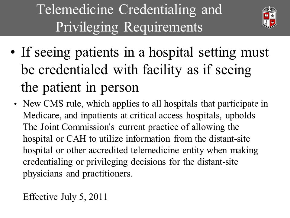 Telemedicine Credentialing and Privileging Requirements If seeing patients in a hospital setting must be credentialed with facility as if seeing the patient in person New CMS rule, which applies to all hospitals that participate in Medicare, and inpatients at critical access hospitals, upholds The Joint Commission s current practice of allowing the hospital or CAH to utilize information from the distant-site hospital or other accredited telemedicine entity when making credentialing or privileging decisions for the distant-site physicians and practitioners.
