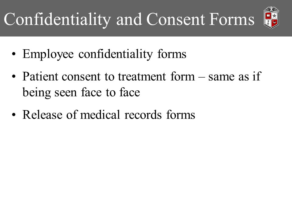 Confidentiality and Consent Forms Employee confidentiality forms Patient consent to treatment form – same as if being seen face to face Release of medical records forms