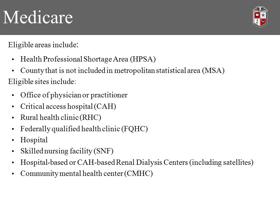 Medicare Eligible areas include : Health Professional Shortage Area (HPSA) County that is not included in metropolitan statistical area (MSA) Eligible sites include: Office of physician or practitioner Critical access hospital (CAH) Rural health clinic (RHC) Federally qualified health clinic (FQHC) Hospital Skilled nursing facility (SNF) Hospital-based or CAH-based Renal Dialysis Centers (including satellites) Community mental health center (CMHC)
