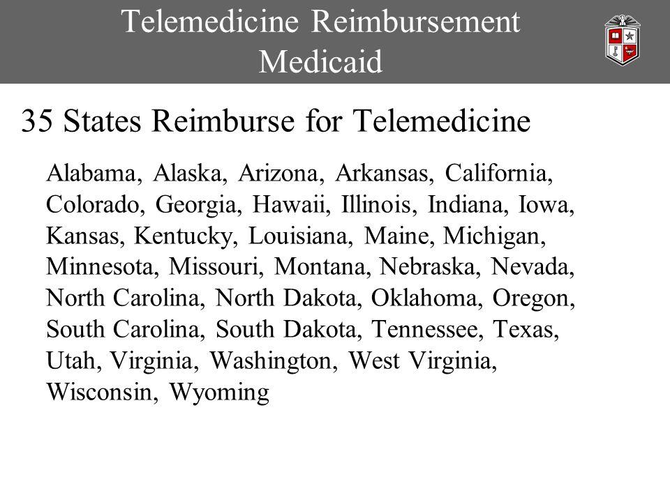 Telemedicine Reimbursement Medicaid 35 States Reimburse for Telemedicine Alabama, Alaska, Arizona, Arkansas, California, Colorado, Georgia, Hawaii, Illinois, Indiana, Iowa, Kansas, Kentucky, Louisiana, Maine, Michigan, Minnesota, Missouri, Montana, Nebraska, Nevada, North Carolina, North Dakota, Oklahoma, Oregon, South Carolina, South Dakota, Tennessee, Texas, Utah, Virginia, Washington, West Virginia, Wisconsin, Wyoming