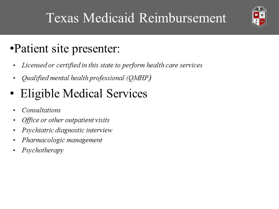 Texas Medicaid Reimbursement Patient site presenter: Licensed or certified in this state to perform health care services Qualified mental health professional (QMHP ) Eligible Medical Services Consultations Office or other outpatient visits Psychiatric diagnostic interview Pharmacologic management Psychotherapy