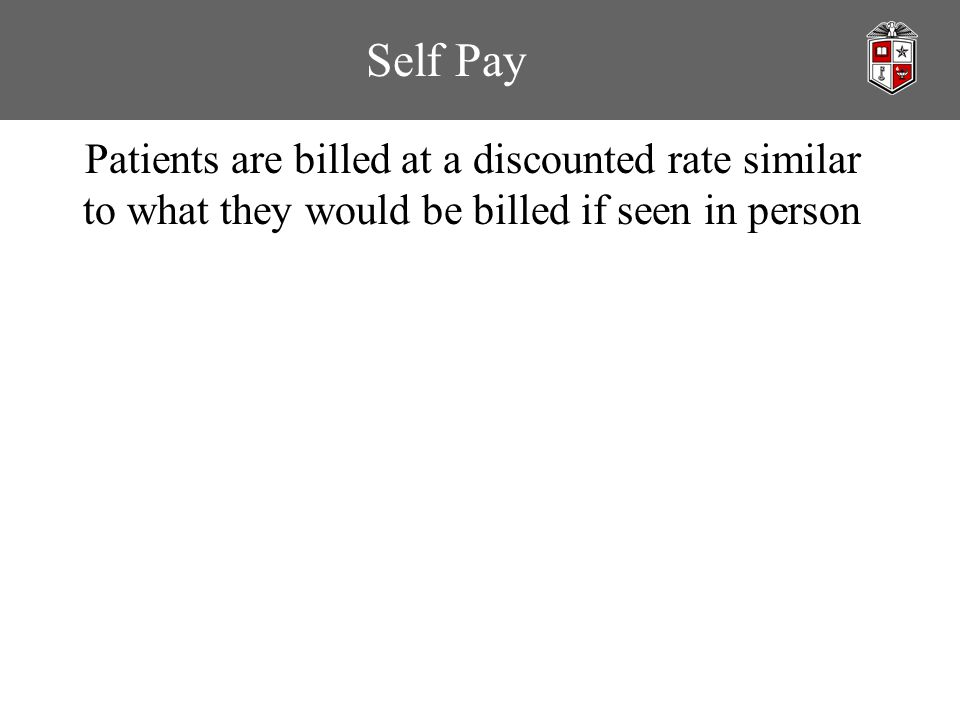 Self Pay Patients are billed at a discounted rate similar to what they would be billed if seen in person