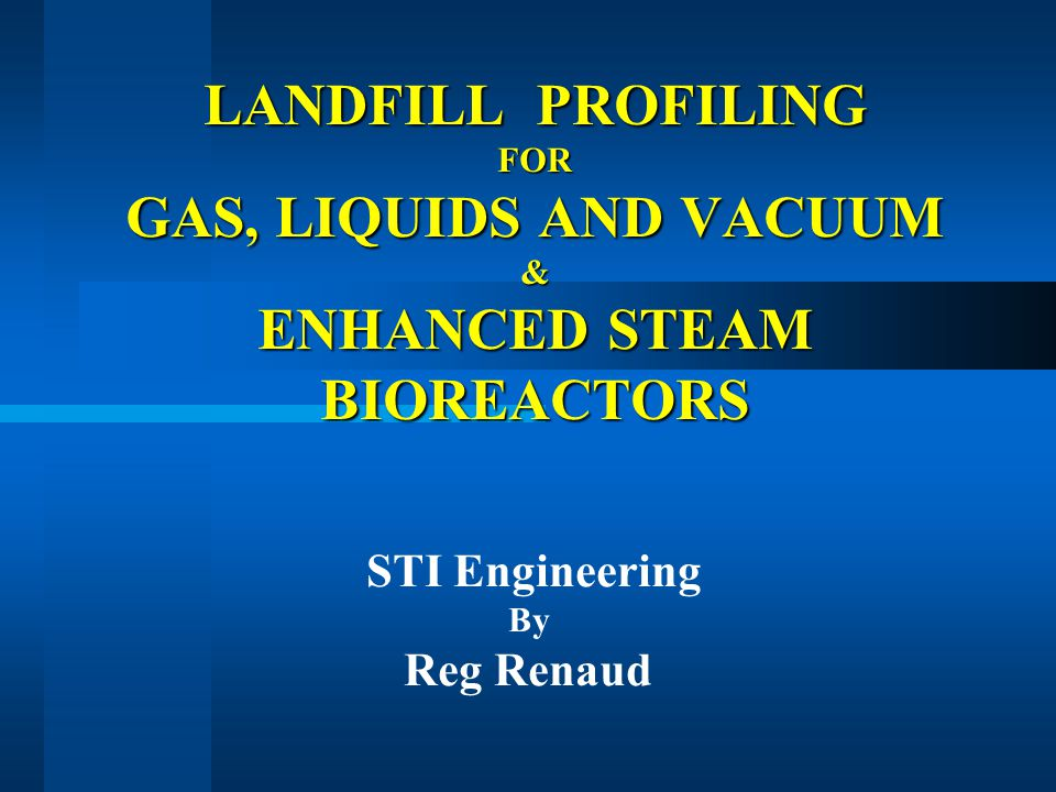 LANDFILL PROFILING FOR GAS, LIQUIDS AND VACUUM & ENHANCED STEAM BIOREACTORS STI Engineering By Reg Renaud