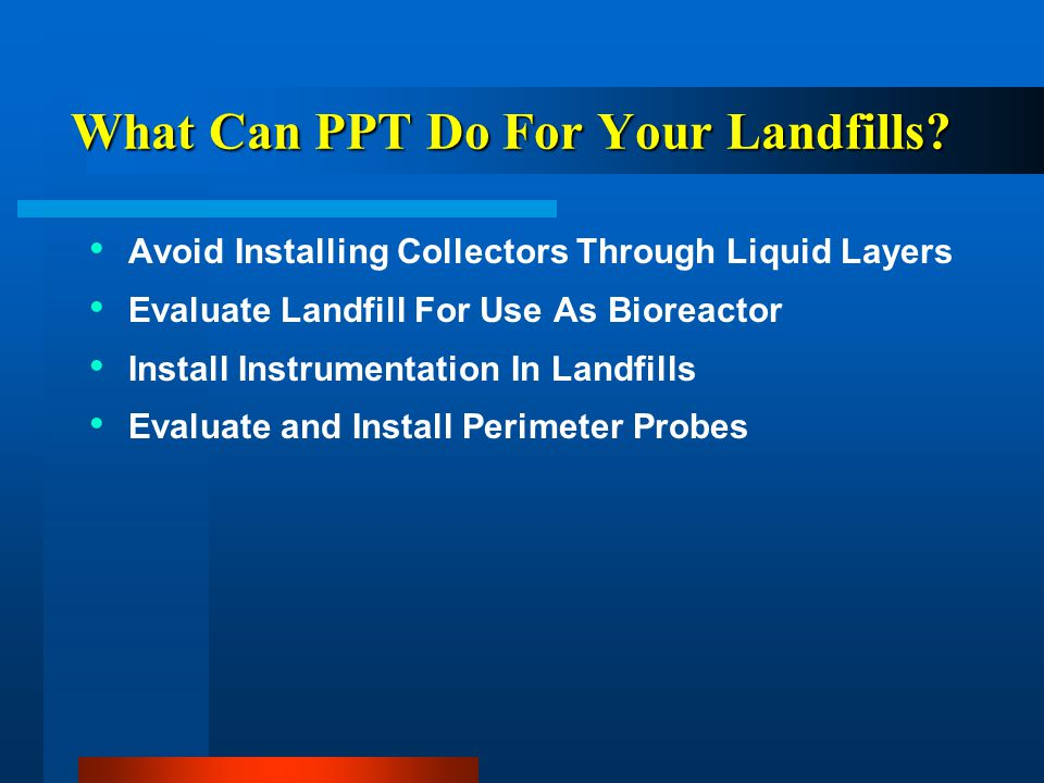 What Can PPT Do For Your Landfills? Avoid Installing Collectors Through Liquid Layers Evaluate Landfill For Use As Bioreactor Install Instrumentation