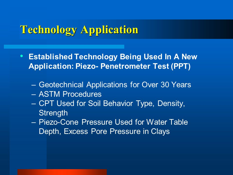 Technology Application Established Technology Being Used In A New Application: Piezo- Penetrometer Test (PPT) –Geotechnical Applications for Over 30 Y