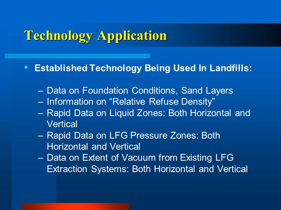 "Technology Application Established Technology Being Used In Landfills: –Data on Foundation Conditions, Sand Layers –Information on ""Relative Refuse De"