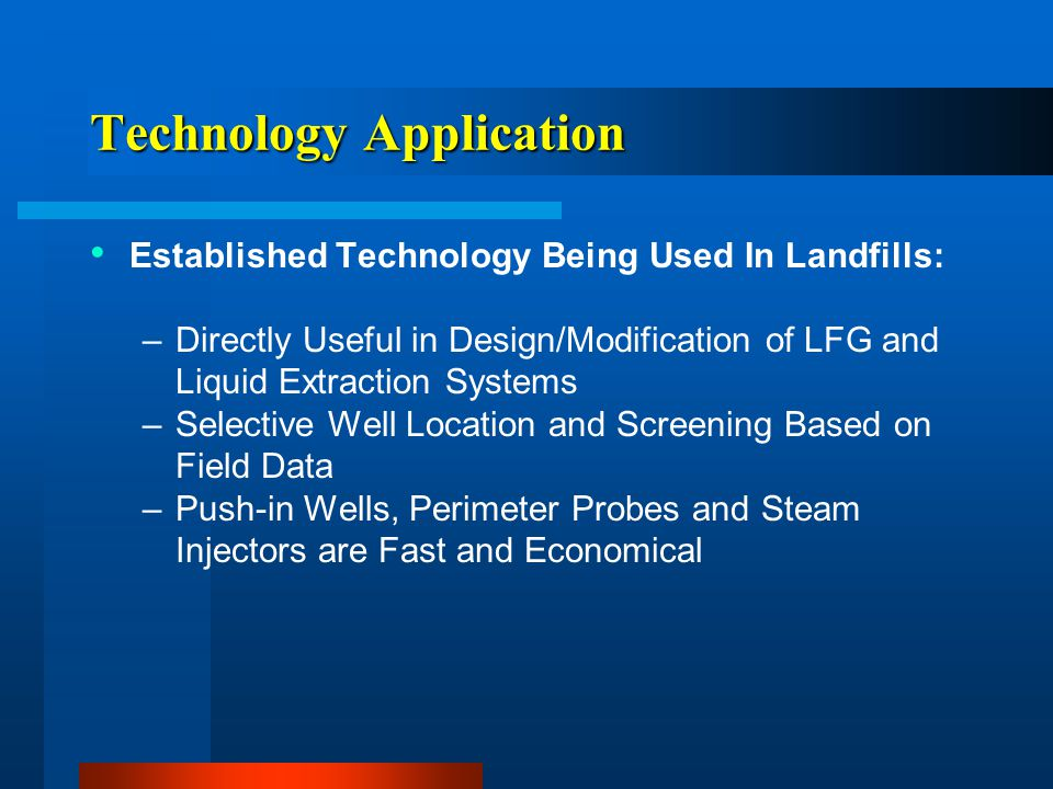 Technology Application Established Technology Being Used In Landfills: –Directly Useful in Design/Modification of LFG and Liquid Extraction Systems –S