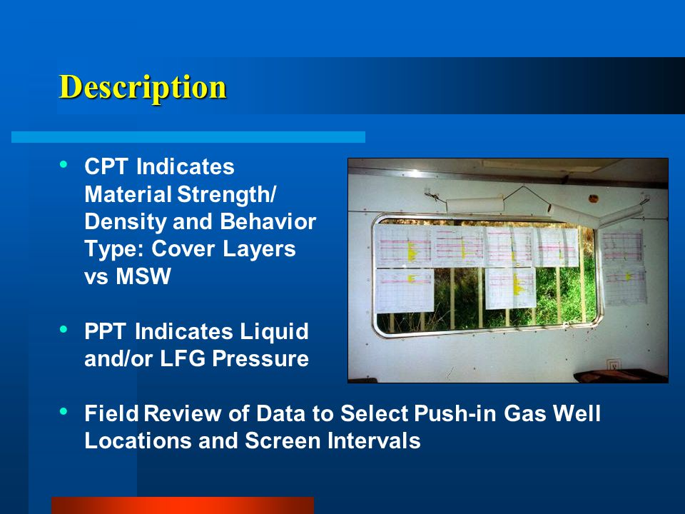 Description CPT Indicates Material Strength/ Density and Behavior Type: Cover Layers vs MSW PPT Indicates Liquid and/or LFG Pressure Field Review of D