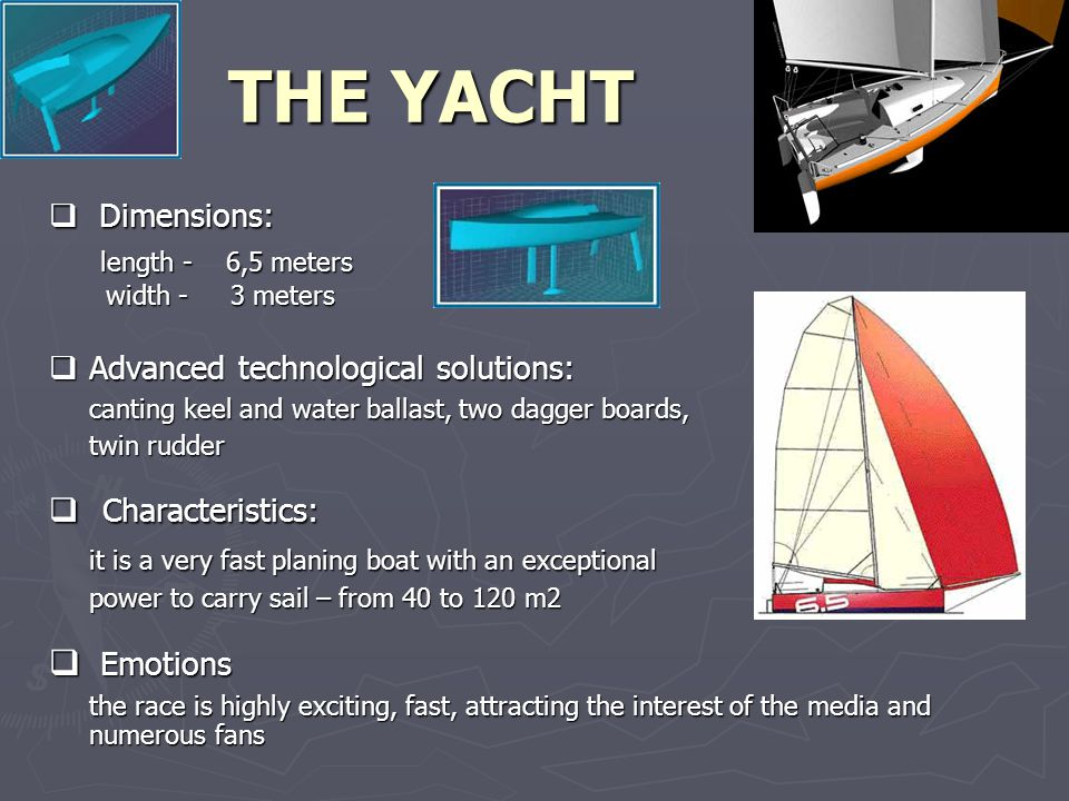  Dimensions: length - 6,5 meters length - 6,5 meters width - 3 meters width - 3 meters  Advanced technological solutions: canting keel and water ballast, two dagger boards, twin rudder  Characteristics: it is a very fast planing boat with an exceptional power to carry sail – from 40 to 120 m2 power to carry sail – from 40 to 120 m2  Emotions the race is highly exciting, fast, attracting the interest of the media and numerous fans THE YACHT