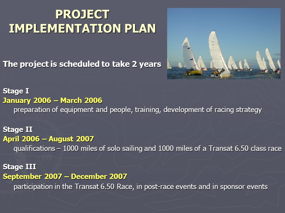 PROJECT IMPLEMENTATION PLAN The project is scheduled to take 2 years Stage I January 2006 – March 2006 preparation of equipment and people, training, development of racing strategy Stage II April 2006 – August 2007 qualifications – 1000 miles of solo sailing and 1000 miles of a Transat 6.50 class race Stage III September 2007 – December 2007 participation in the Transat 6.50 Race, in post-race events and in sponsor events