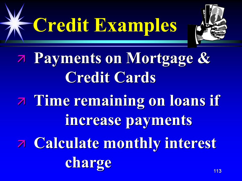113 Credit Examples ä Payments on Mortgage & Credit Cards ä Time remaining on loans if increase payments ä Calculate monthly interest charge
