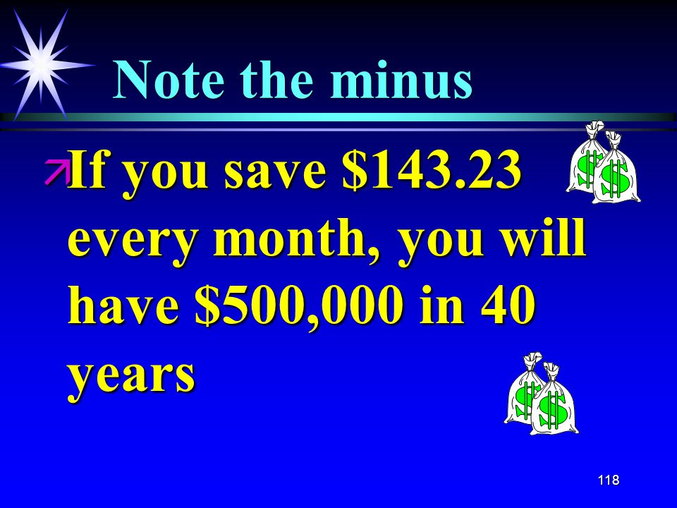 118 Note the minus ä If you save $143.23 every month, you will have $500,000 in 40 years