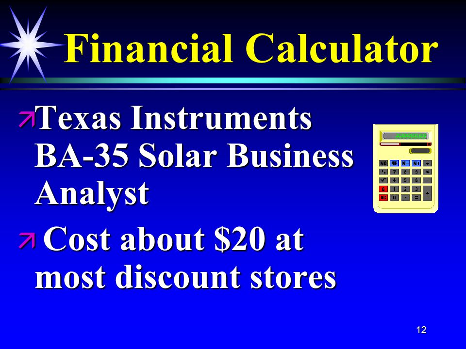 12 Financial Calculator ä Texas Instruments BA-35 Solar Business Analyst ä Cost about $20 at most discount stores