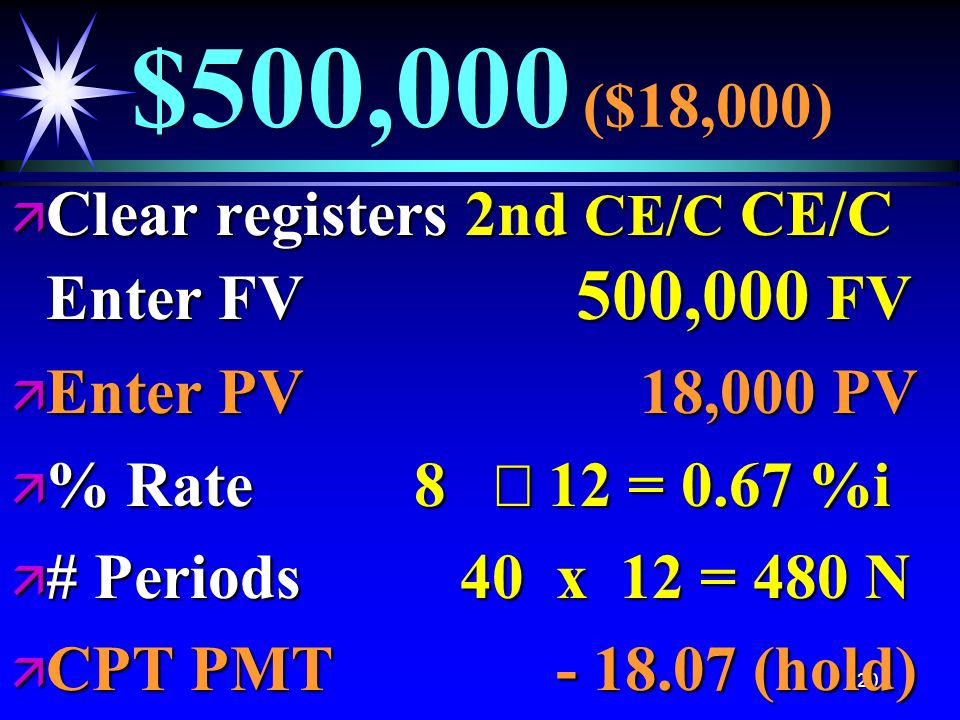 120 $500,000 ($18,000) ä Clear registers 2nd CE/C CE/C Enter FV 500,000 FV ä Enter PV 18,000 PV  % Rate 8  12 = 0.67 %i ä # Periods 40 x 12 = 480 N ä CPT PMT - 18.07 (hold)