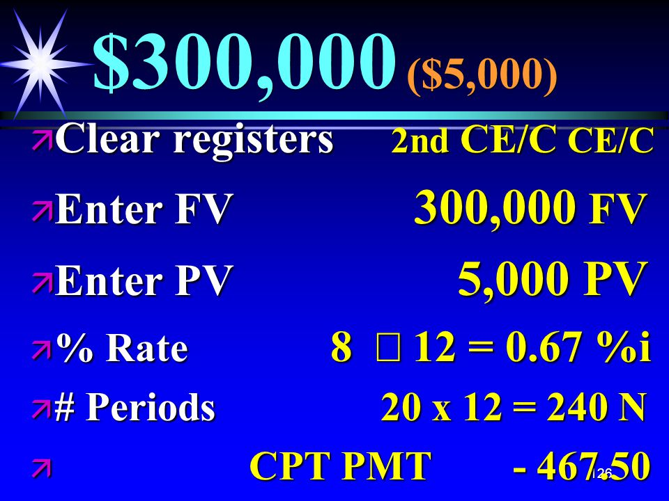 126 $300,000 ($5,000) ä Clear registers 2nd CE/C CE/C ä Enter FV 300,000 FV ä Enter PV 5,000 PV  % Rate 8  12 = 0.67 %i ä # Periods 20 x 12 = 240 N ä CPT PMT - 467.50