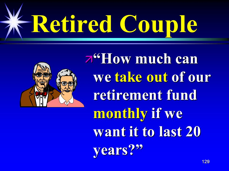 129 Retired Couple ä How much can we take out of our retirement fund monthly if we want it to last 20 years