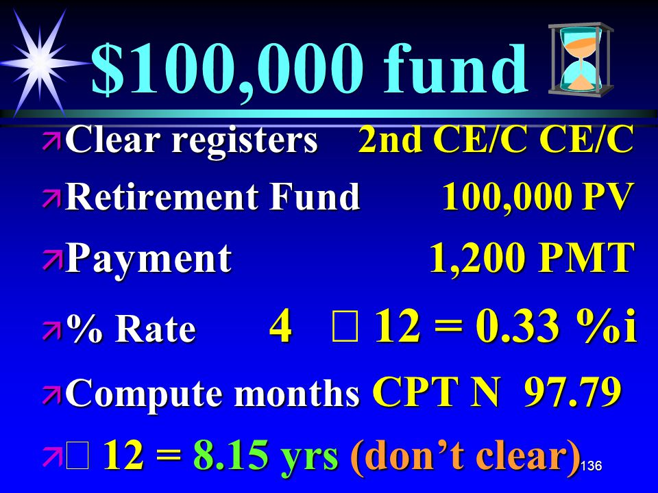136 $100,000 fund ä Clear registers 2nd CE/C CE/C ä Retirement Fund 100,000 PV ä Payment 1,200 PMT  % Rate 4 12 = 0.33 %i  % Rate 4  12 = 0.33 %i ä Compute months CPT N 97.79  12 = 8.15 yrs (don't clear)   12 = 8.15 yrs (don't clear)