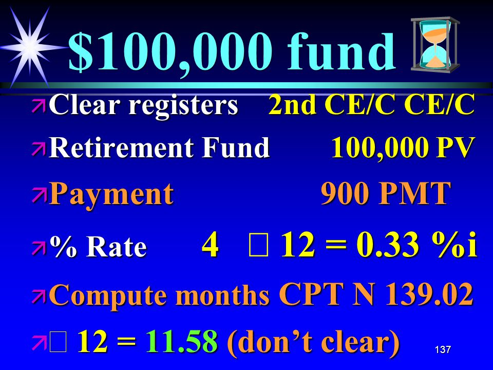 137 $100,000 fund ä Clear registers 2nd CE/C CE/C ä Retirement Fund 100,000 PV ä Payment 900 PMT  % Rate 4 12 = 0.33 %i  % Rate 4  12 = 0.33 %i ä Compute months CPT N 139.02  12 = 11.58 (don't clear)   12 = 11.58 (don't clear)