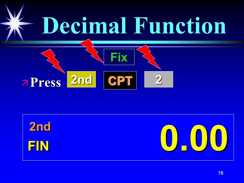 16 Decimal Function FIN 0.00 ä Press 2nd 2nd Fix CPT2