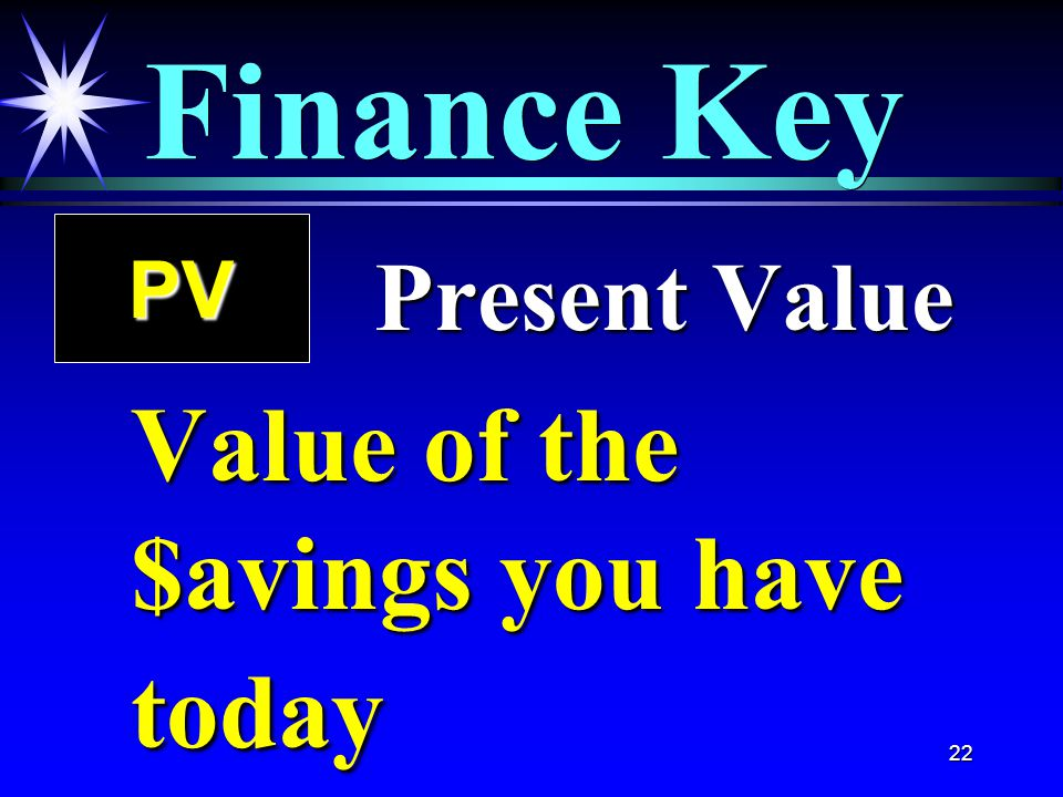 22 Finance Key PV Present Value Present Value Value of the $avings you have today