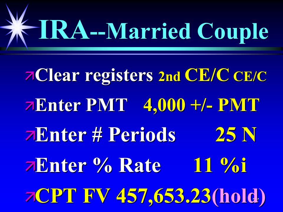 37 IRA --Married Couple ä Clear registers 2nd CE/C CE/C ä Enter PMT 4,000 +/- PMT ä Enter # Periods 25 N ä Enter % Rate 11 %i ä CPT FV 457,653.23(hold)