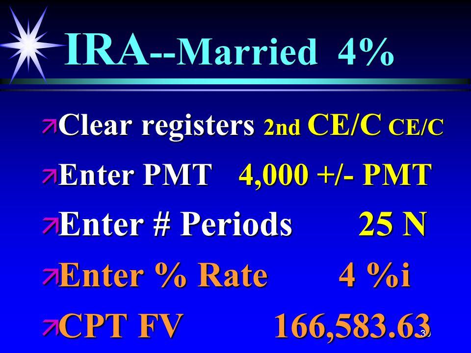 39 IRA --Married 4% ä Clear registers 2nd CE/C CE/C ä Enter PMT 4,000 +/- PMT ä Enter # Periods 25 N ä Enter % Rate 4 %i ä CPT FV 166,583.63