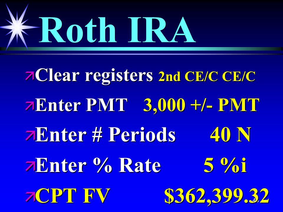 43 Roth IRA ä Clear registers 2nd CE/C CE/C ä Enter PMT 3,000 +/- PMT ä Enter # Periods 40 N ä Enter % Rate 5 %i ä CPT FV $362,399.32