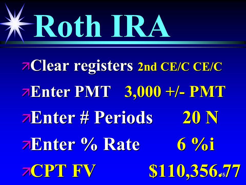 45 Roth IRA ä Clear registers 2nd CE/C CE/C ä Enter PMT 3,000 +/- PMT ä Enter # Periods 20 N ä Enter % Rate 6 %i ä CPT FV $110,356.77