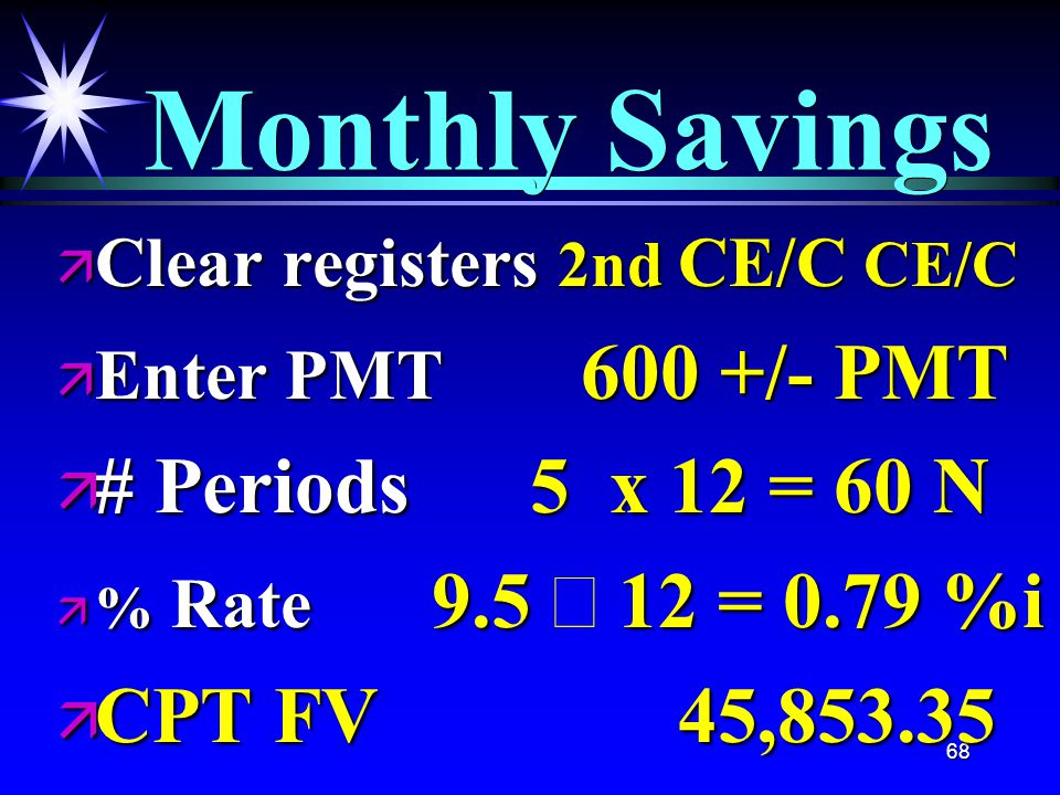 68 Monthly Savings ä Clear registers 2nd CE/C CE/C ä Enter PMT 600 +/- PMT ä # Periods 5 x 12 = 60 N  % Rate 9.5 12 = 0.79 %i  % Rate 9.5  12 = 0.79 %i ä CPT FV 45,853.35