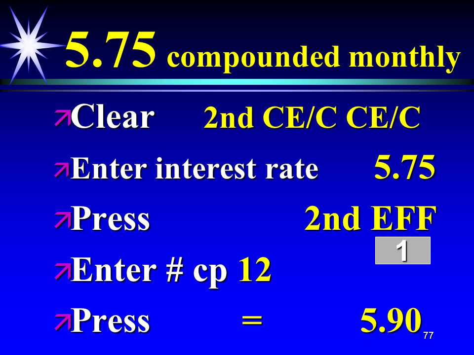 77 5.75 compounded monthly ä Clear 2nd CE/C CE/C ä Enter interest rate 5.75 ä Press 2nd EFF ä Enter # cp 12 ä Press = 5.90 1