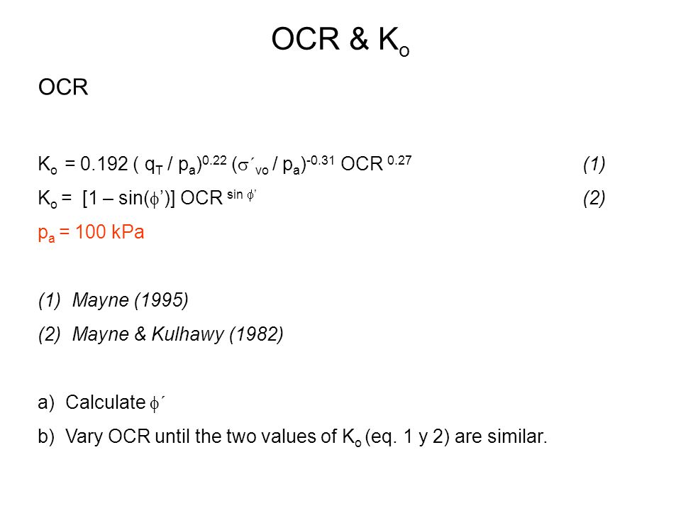 OCR & K o OCR K o = 0.192 ( q T / p a ) 0.22 (  ´ vo / p a ) -0.31 OCR 0.27 (1) K o = [1 – sin(  ')] OCR sin  ' (2) p a = 100 kPa (1)Mayne (1995) (2)Mayne & Kulhawy (1982) a) Calculate  ´ b) Vary OCR until the two values of K o (eq.
