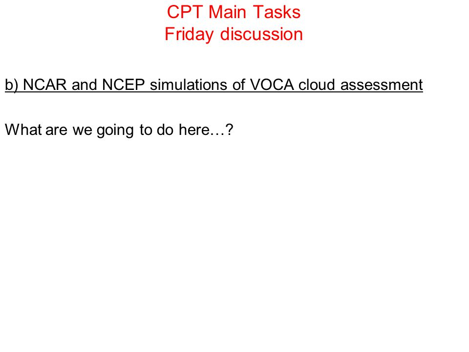 CPT Main Tasks Friday discussion b) NCAR and NCEP simulations of VOCA cloud assessment What are we going to do here…?