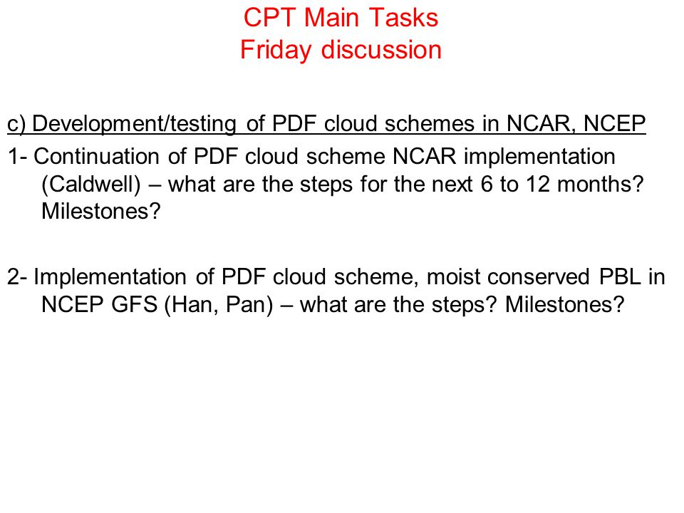 CPT Main Tasks Friday discussion c) Development/testing of PDF cloud schemes in NCAR, NCEP 1- Continuation of PDF cloud scheme NCAR implementation (Ca