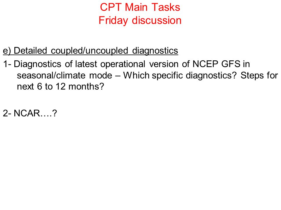 CPT Main Tasks Friday discussion e) Detailed coupled/uncoupled diagnostics 1- Diagnostics of latest operational version of NCEP GFS in seasonal/climat