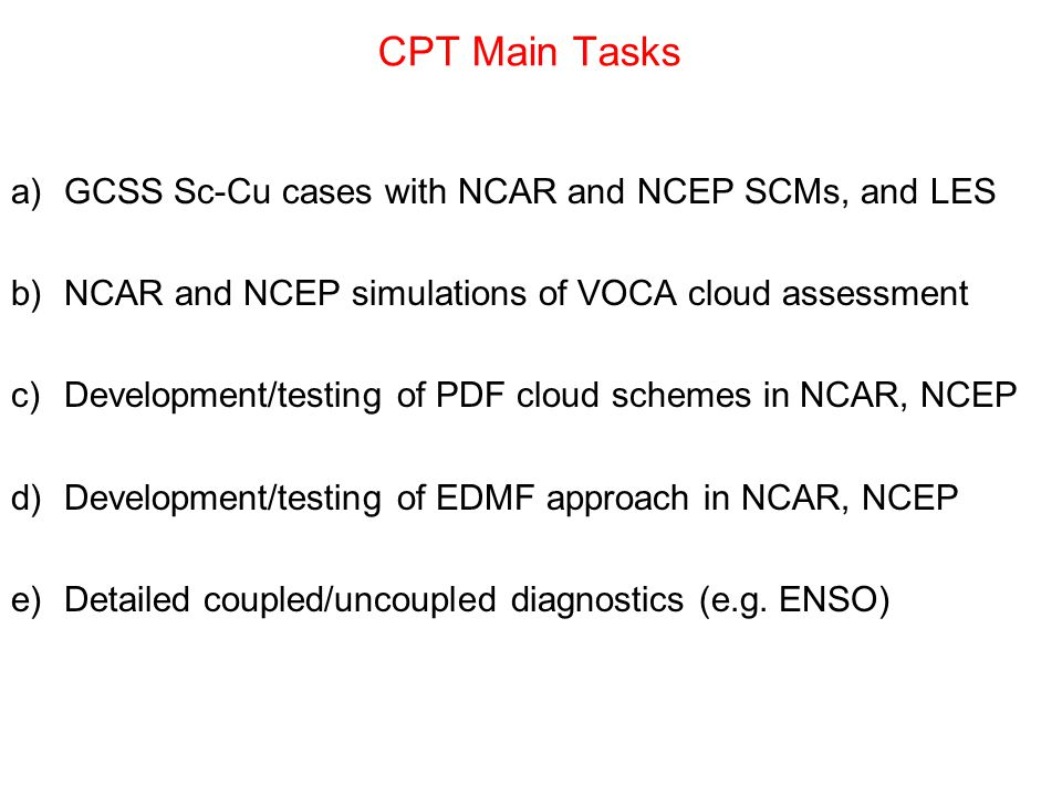 CPT Main Tasks a)GCSS Sc-Cu cases with NCAR and NCEP SCMs, and LES b)NCAR and NCEP simulations of VOCA cloud assessment c)Development/testing of PDF c