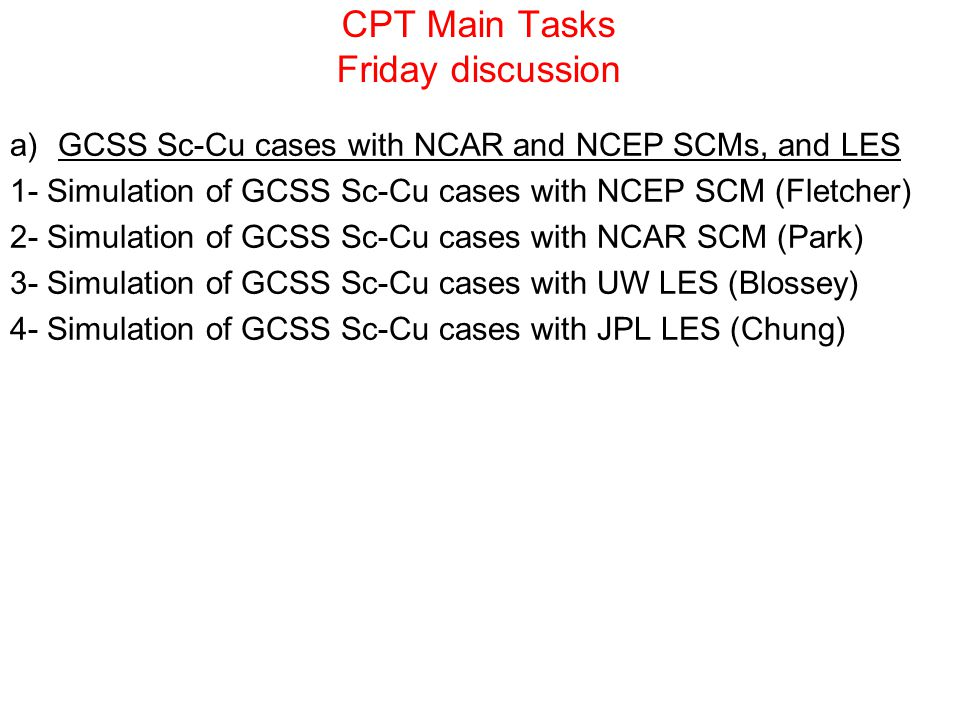 CPT Main Tasks Friday discussion a)GCSS Sc-Cu cases with NCAR and NCEP SCMs, and LES 1- Simulation of GCSS Sc-Cu cases with NCEP SCM (Fletcher) 2- Sim