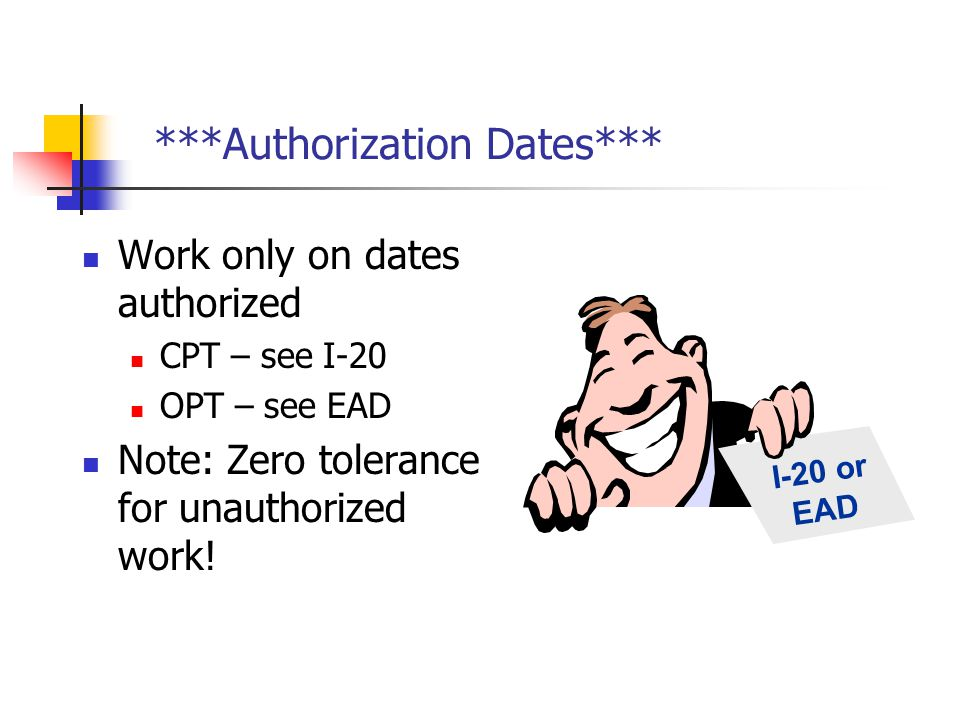 ***Authorization Dates*** Work only on dates authorized CPT – see I-20 OPT – see EAD Note: Zero tolerance for unauthorized work! I-20 or EAD