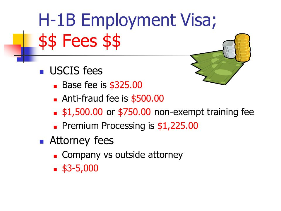 H-1B Employment Visa; $$ Fees $$ USCIS fees Base fee is $325.00 Anti-fraud fee is $500.00 $1,500.00 or $750.00 non-exempt training fee Premium Process