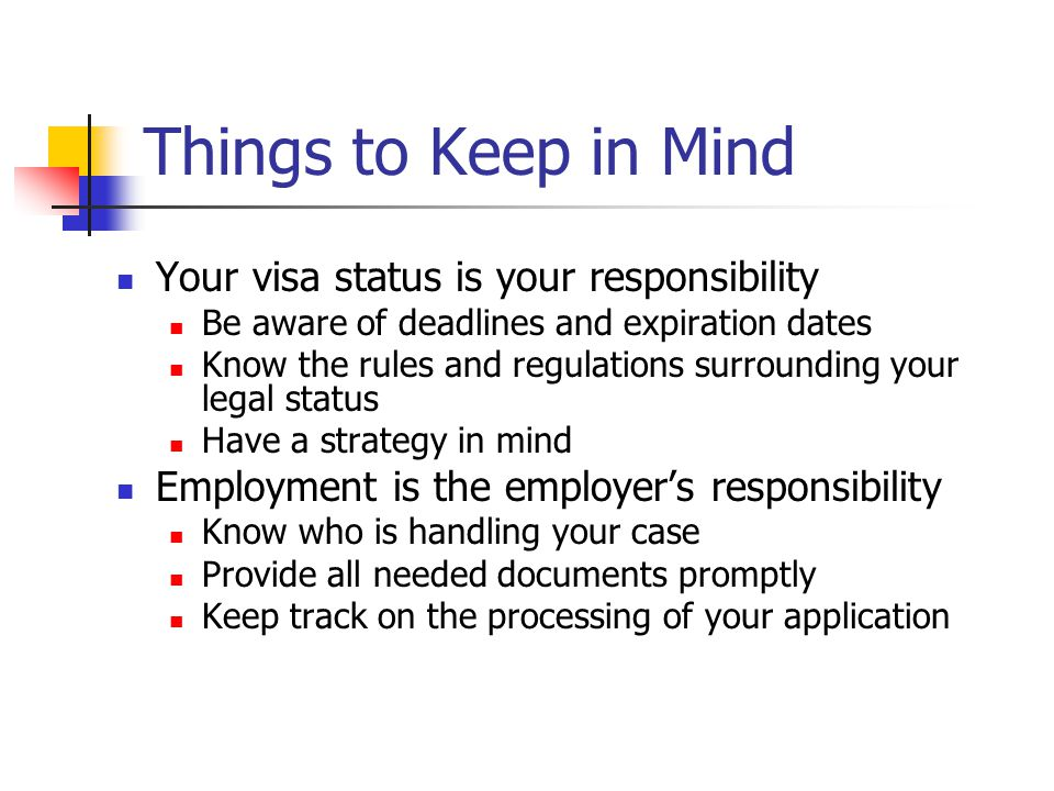 Things to Keep in Mind Your visa status is your responsibility Be aware of deadlines and expiration dates Know the rules and regulations surrounding y