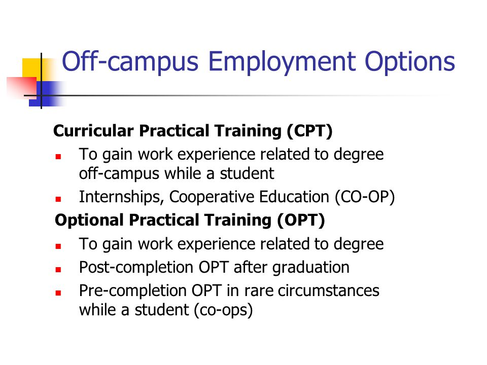 Off-campus Employment Options Curricular Practical Training (CPT) To gain work experience related to degree off-campus while a student Internships, Co