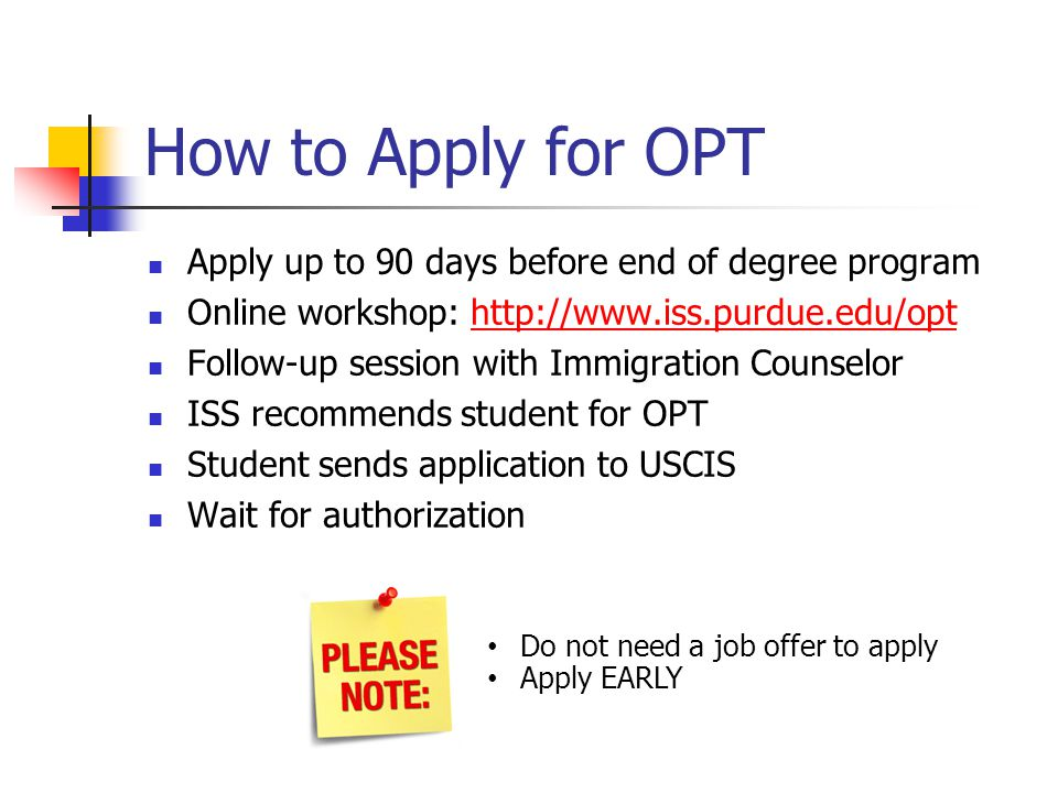How to Apply for OPT Apply up to 90 days before end of degree program Online workshop: http://www.iss.purdue.edu/opthttp://www.iss.purdue.edu/opt Foll