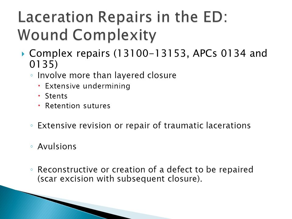  Complex repairs (13100-13153, APCs 0134 and 0135) ◦ Involve more than layered closure  Extensive undermining  Stents  Retention sutures ◦ Extensive revision or repair of traumatic lacerations ◦ Avulsions ◦ Reconstructive or creation of a defect to be repaired (scar excision with subsequent closure).