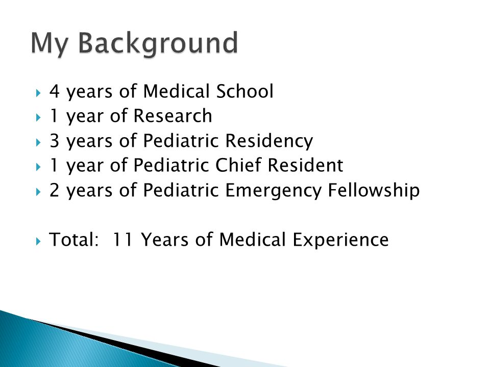 4 years of Medical School  1 year of Research  3 years of Pediatric Residency  1 year of Pediatric Chief Resident  2 years of Pediatric Emergency Fellowship  Total: 11 Years of Medical Experience