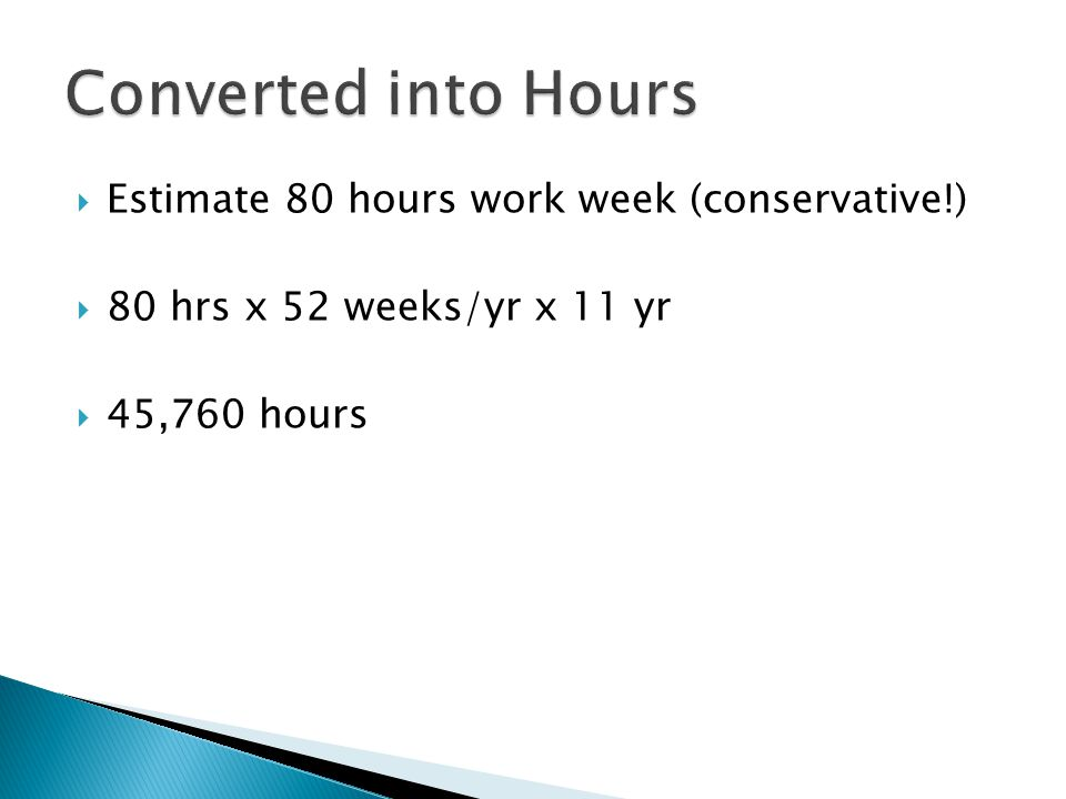  Estimate 80 hours work week (conservative!)  80 hrs x 52 weeks/yr x 11 yr  45,760 hours