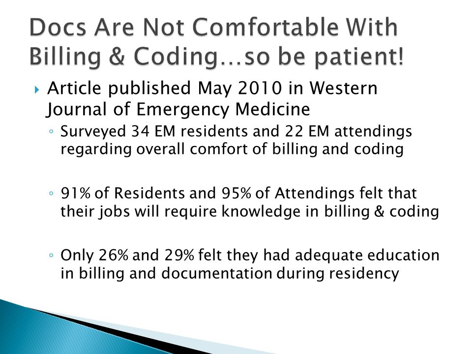  Article published May 2010 in Western Journal of Emergency Medicine ◦ Surveyed 34 EM residents and 22 EM attendings regarding overall comfort of billing and coding ◦ 91% of Residents and 95% of Attendings felt that their jobs will require knowledge in billing & coding ◦ Only 26% and 29% felt they had adequate education in billing and documentation during residency