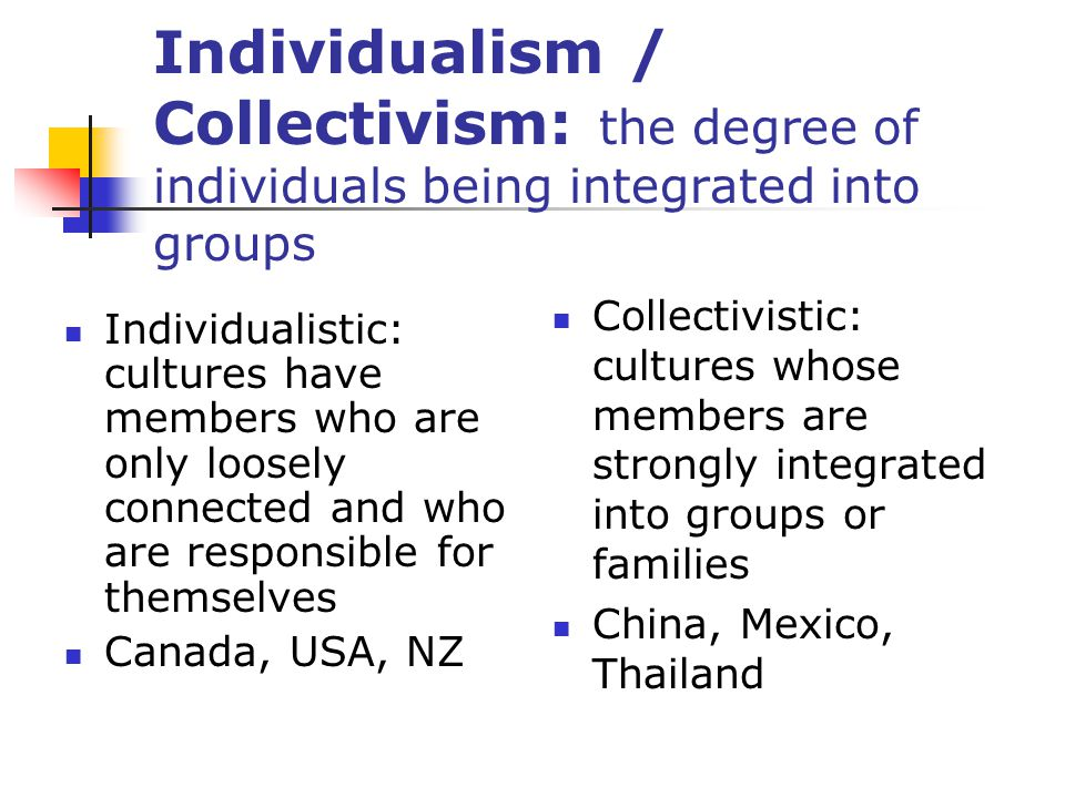 Individualism / Collectivism: the degree of individuals being integrated into groups Individualistic: cultures have members who are only loosely connected and who are responsible for themselves Canada, USA, NZ Collectivistic: cultures whose members are strongly integrated into groups or families China, Mexico, Thailand